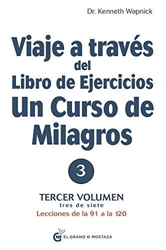 Viaje a través del libro de ejercicios Un curso de milagros: Tercer volumen Lecciones de la 91 a la 120: Tercer volumen, tres de siete. Lecciones de ... Libro de Ejercicios de Un Curso de Milagros)