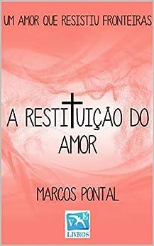 A RESTITUIÇÃO DO AMOR: UM AMOR QUE RESISTIU FRONTEIRAS (Portuguese Edition) by [MARCOS PONTAL, Mario Luiz Machado, ROSELI LAURÊNCIA SOUZA MACHADO]