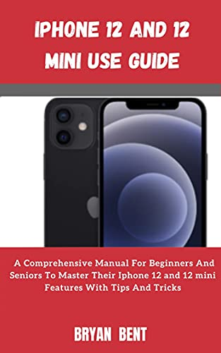 Iphone 12 And Iphone 12 Mini User Manual: A Comprehensive Manual For Beginners And Seniors To Master The Iphone 12 And Iphone 12 Mini Hidden Features With Tips And Tricks (English Edition)