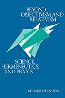 Beyond Objectivism and Relativism: Science, Hermeneutics, and Praxis