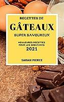 Recettes de Gâteaux Super Savoureux 2021 (Super Tasty Cake Recipes 2021 French Edition): Meilleures Recettes Pour Les Débutants
