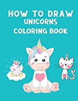 How to Draw Unicorns Coloring Book: How to Draw Cute Unicorns Step by Step - Unicorn Coloring Book for Children - How to Draw and Color Book