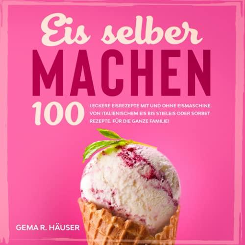 Eis selber machen: 100 leckere Eisrezepte mit und ohne Eismaschine. Von italienischem Eis bis Stieleis oder Sorbet Rezepte. Für die ganze Familie!