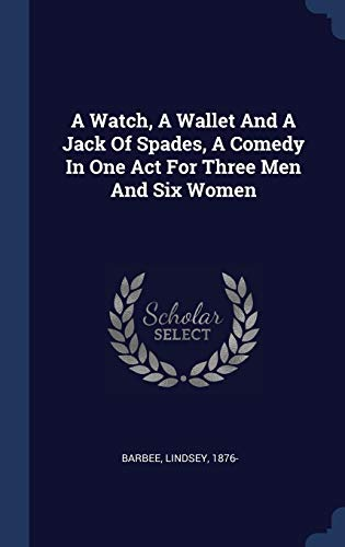 A Watch, a Wallet and a Jack of Spades, a Comedy in One Act for Three Men and Six Women