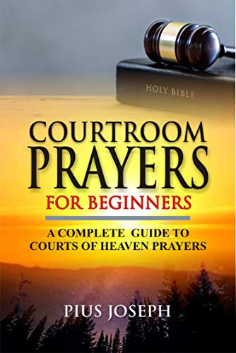 Courtroom Prayers for Beginners: A Complete Guide to Courts of Heaven Prayers