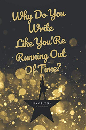 Hamilton - Why Do You Write Like You'Re Running Out Of Time: Blank Lined Journal Notebook, Hamilton Notes,Hamilton Journal, Hamilton Musical, Gift For Hamilton lovers (Hamilton Lovers Gifts)