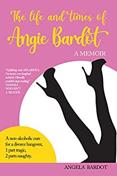 The Life and Times of Angie Bardot: A non-alcoholic cure for a divorce hangover by [Angela Bardot]