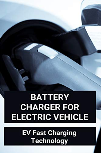 Battery Charger For Electric Vehicle: EV Fast Charging Technology: Design Considerations For A Contactless Electric Vehicle Battery Charger (English Edition)