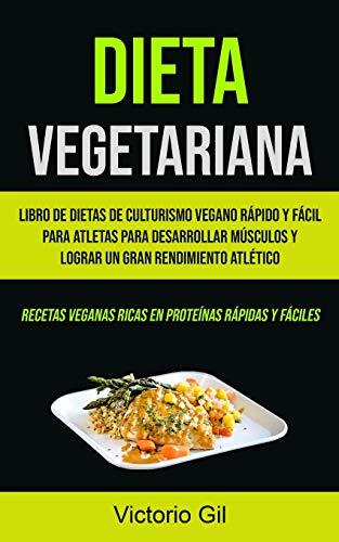 Dieta Vegetariana: Libro de dietas de culturismo vegano rápido y fácil para atletas para desarrollar músculos y lograr un gran rendimiento atlético ... veganas ricas en proteínas rápidas y fáciles)