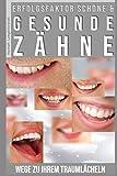 Erfolgsfaktor schöne und gesunde Zähne: Wege zu Ihrem Traumlächeln