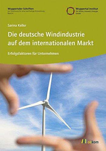 Die deutsche Windindustrie auf dem internationalen Markt: Erfolgsfaktoren für Unternehmen (Wuppertaler Schriften zur Forschung für eine nachhaltige Entwicklung)