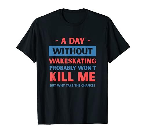 Un día sin Wakeskating no me matará divertido Wakeskater Camiseta