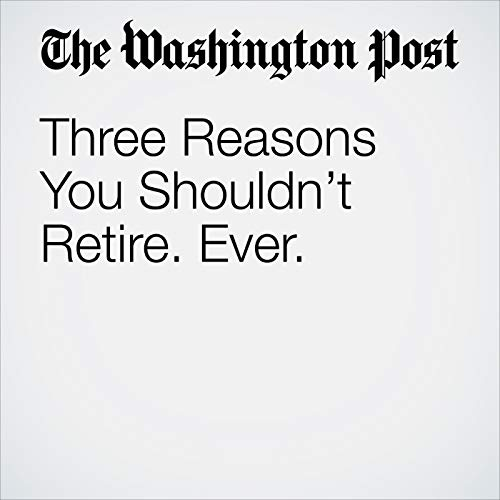 Three Reasons You Shouldn't Retire. Ever. audiobook cover art