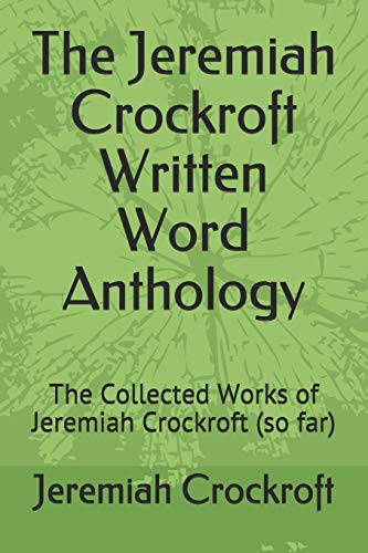 The Jeremiah Crockroft Written Word Anthology: The Collected Works of Jeremiah Crockroft (Books by Jeremiah Crockroft)