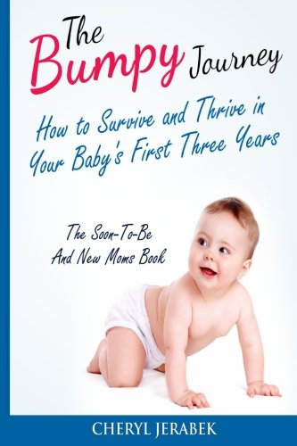 The Bumpy Journey: How to Survive and Thrive in your Baby?s First Three Years (parenting books,baby books for new moms,parenting,baby books for new ... girls,raising boys,) (Volume 1)