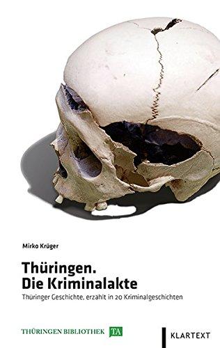 Thüringen. Die Kriminalakte: Thüringer Geschichte, erzählt in 20 Kriminalgeschichten (Thüringen Bibliothek)