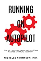 Running on Autopilot: How To Find, Hire, Train and Remotely Manage A Virtual Assistant