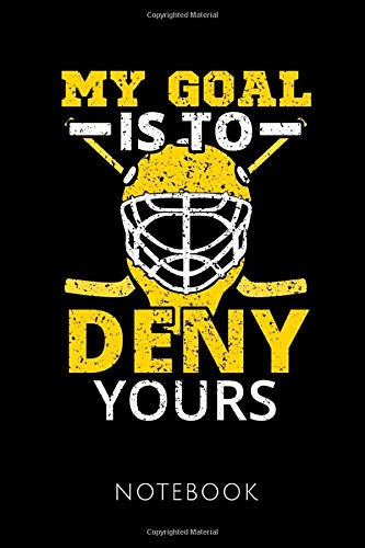 MY GOAL IS TO DENY YOURS NOTEBOOK: Notebook for an Ice Hockey Goalkeeper 120 pages, dot grid | Size 6x9 inches (15.24cm X 22.86cm) | Matte cover |