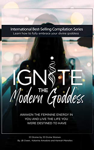 Ignite The Modern Goddess: Awaken the Feminine Energy In You and Live the Life You Were Destined to