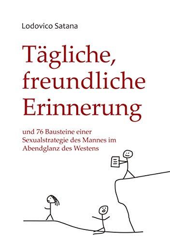 Tägliche, freundliche Erinnerung: und 76 Bausteine einer Sexualstrategie des Mannes im Abendglanz des Westens