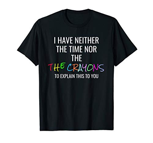 I Have Neither Time Nor Crayons To explain this to you Shirt