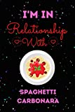 I'm In Relationship With Spaghetti Carbonara Journal Notebook: Cute Spaghetti Carbonara Journal Notebook For Kids, Men ,Women ,Friends, Who Loves ... day, Holiday and Spaghetti Carbonara lovers.