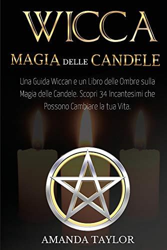 WICCA: MAGIA DELLE CANDELE: Una Guida Wiccan e un Libro delle Ombre sulla Magia delle Candele. Scopri 34 Incantesimi che Possono Cambiare la tua Vita