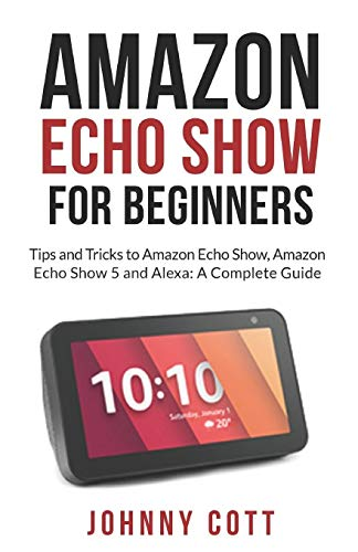 AMAZON ECHO SHOW FOR BEGINNERS: Tips and Tricks to Amazon Echo Show, Amazon Echo Show 5 and Alexa (A Complete Step by Step Guide for Beginners): 1