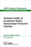 Radiation Safety of Accelerator Based Radioisotope Production Facilities: Iaea Safety Standards Series No. Ssg-59