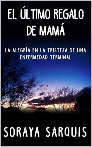 EL ÚLTIMO REGALO DE MAMÁ: La alegría en la tristeza de una enfermedad terminal