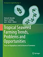 Tropical Seaweed Farming Trends, Problems and Opportunities: Focus on Kappaphycus and Eucheuma of Commerce (Developments in Applied Phycology (9))