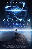 Quantum Physics for Beginners: The Ultimate and Complete Guide to Learn and Understand How Quantum Physics is Affecting Your Life. Focusing On Law of Attraction And Theory Of Relativity.
