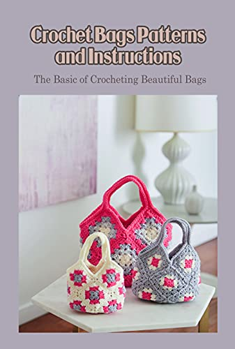 Crochet Bags Patterns and Instructions: The Basic of Crocheting Beautiful Bags: Bag Crochet Ideas (English Edition)