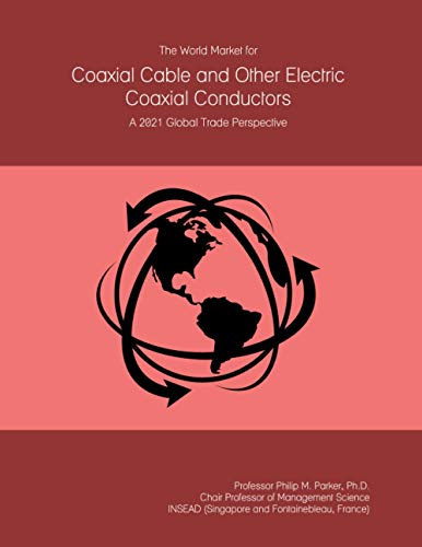 The World Market for Coaxial Cable and Other Electric Coaxial Conductors: A 2021 Global Trade Perspective