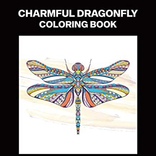 Charmful Dragonfly Coloring Book: Coloring Book for Teens and Adults Featuring Amazing Dragonflies Drawings, 25 Professional Illustrations