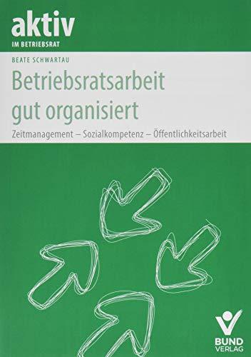 Betriebsratsarbeit gut organisiert: Zeitmanagement - Sozialkompetenz - Öffentlichkeitsarbeit (aktiv im Betriebsrat)
