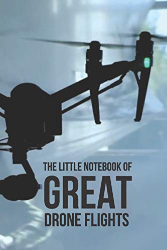 """The Little Notebook of Great Drone Flights: UAV Journal: 6 x 9"""". Journal for Drone Pilots and Operators, Ideal Notebook Gift for Drone Owners With Quotes To Inspire"""