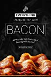 Everything Tastes Better with Bacon: 40 Ways to Get Cooking n' Baking with Bacon!