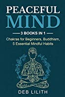 Peaceful Mind: 3 Books in 1: Chakras for Beginners, Buddhism, 5 Essential Mindful Habits: 3 Books in 1: Chakras for Beginners,