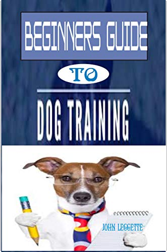 Beginners Guide To Dog Training: The complete comprehensive on all you need to know to train your Dog