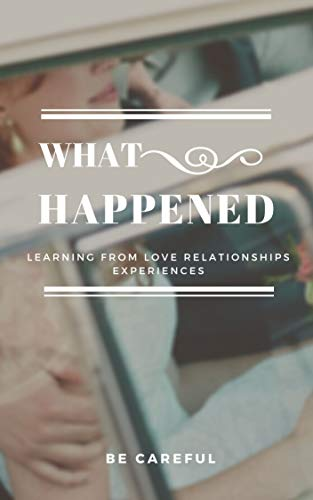 WHAT HAPPENED: Learning from love relationships experience, healthy love& relationship& marriage, happy couple, be careful from mortal mistakes (English Edition)