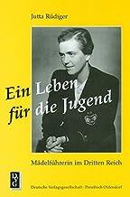 Ein Leben für die Jugend: Mädelführerin im Dritten Reich : das Wirken der Reichsreferentin des BDM (Bund Deutscher Mädel)