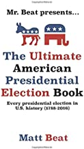 Mr. Beat presents...The Ultimate American Presidential Election Book: Every Presidential Election in American History (178...