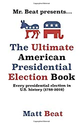 Image: Mr. Beat presents... The Ultimate American Presidential Election Book: Every Presidential Election in American History (1788-2016) | Paperback: 179 pages | by Matt Beat (Author). Publisher: Independently published (July 14, 2020)