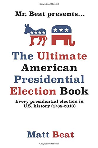 Mr. Beat presents...The Ultimate American Presidential Election Book: Every Presidential Election in American History (1788-2016)