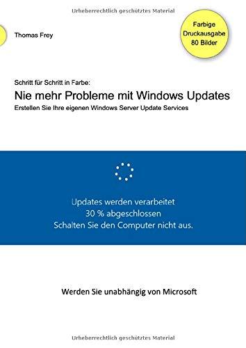 Schritt für Schritt in Farbe: Nie mehr Probleme mit Windows Updates: Erstellen Sie Ihre eigenen Windows Server Update Services