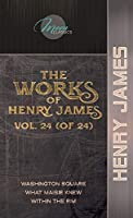 The Works of Henry James, Vol. 24 (of 24): Washington Square; What Maisie Knew; Within the Rim (Moon Classics)