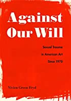 Against Our Will: Sexual Trauma in American Art Since 1970