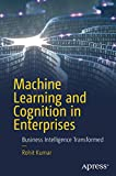 Machine Learning and Cognition in Enterprises: Business Intelligence Transformed - Rohit Kumar