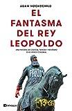 El fantasma del rey Leopoldo: Una historia de codicia, terror y heroísmo en el África colonial...